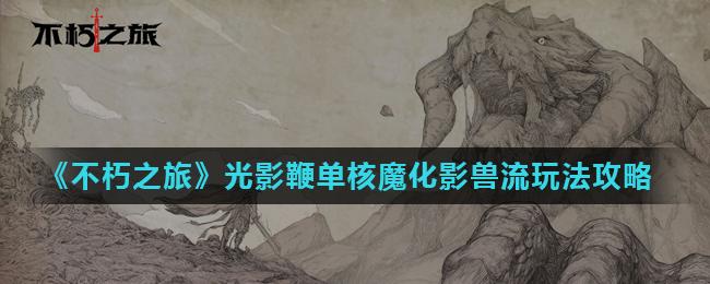《不朽之旅》光影鞭单核魔化影兽流玩法攻战法攻略略