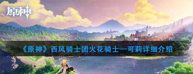 《原神》西【哪里最多】风骑士团火花骑士—可莉详细介绍