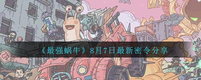 《最强蜗牛》8月7日最新密令分享